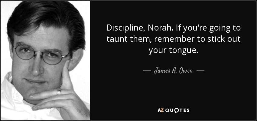Discipline, Norah. If you're going to taunt them, remember to stick out your tongue. - James A. Owen