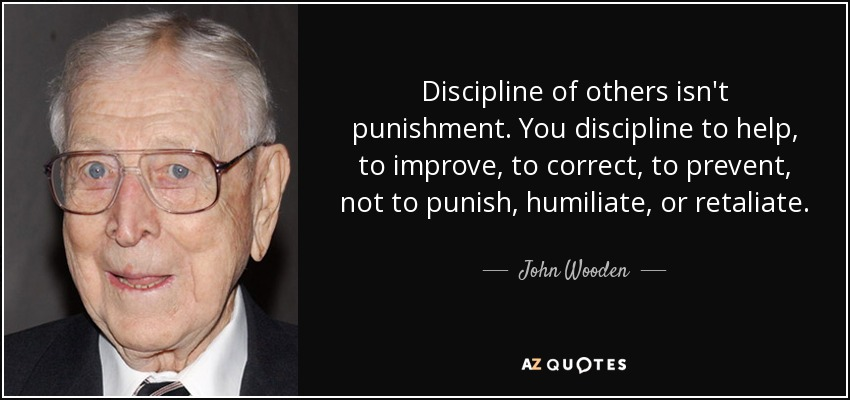Discipline of others isn't punishment. You discipline to help, to improve, to correct, to prevent, not to punish, humiliate, or retaliate. - John Wooden