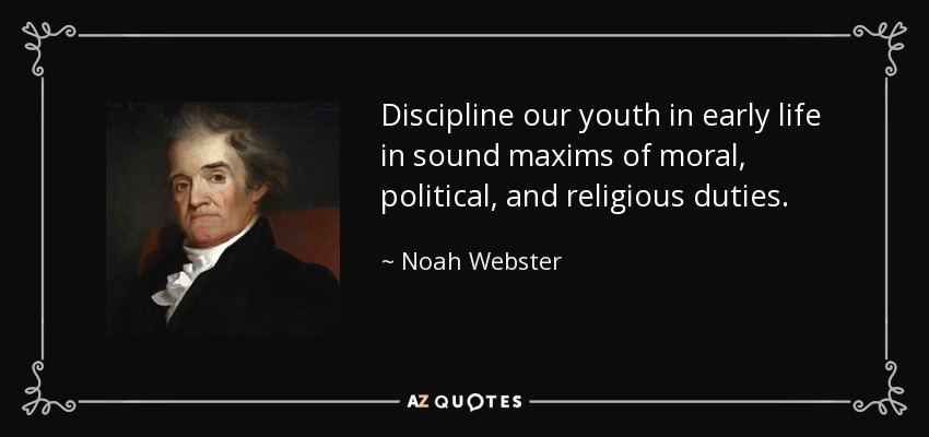 Discipline our youth in early life in sound maxims of moral, political, and religious duties. - Noah Webster