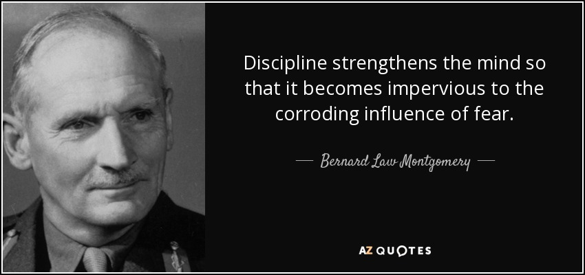 Discipline strengthens the mind so that it becomes impervious to the corroding influence of fear. - Bernard Law Montgomery