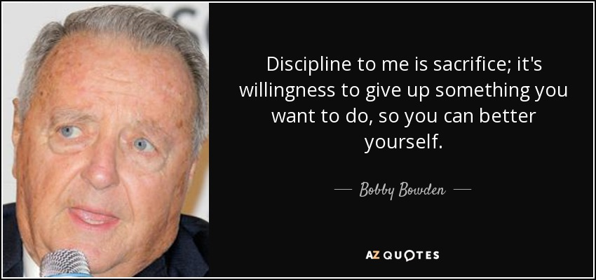 Discipline to me is sacrifice; it's willingness to give up something you want to do, so you can better yourself. - Bobby Bowden