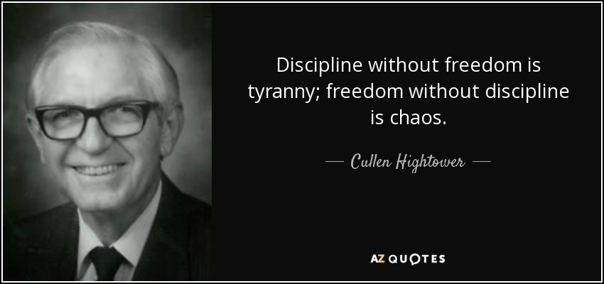 Discipline without freedom is tyranny; freedom without discipline is chaos. - Cullen Hightower