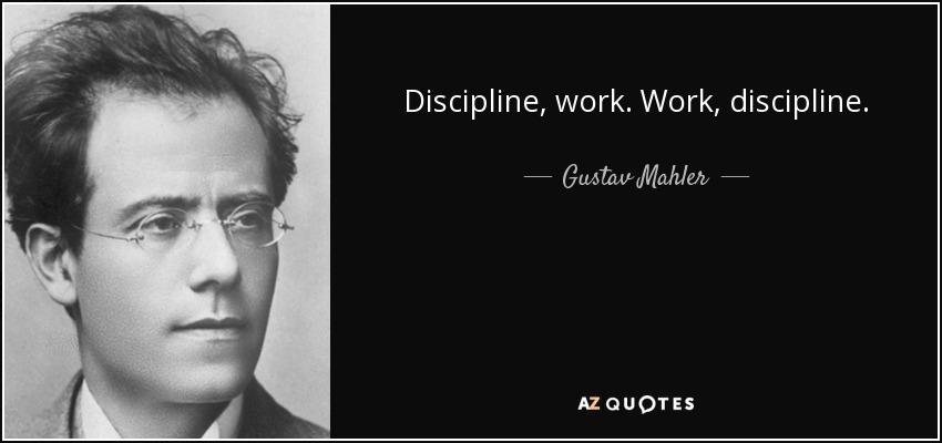 Discipline, work. Work, discipline. - Gustav Mahler