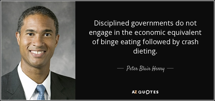 Disciplined governments do not engage in the economic equivalent of binge eating followed by crash dieting. - Peter Blair Henry