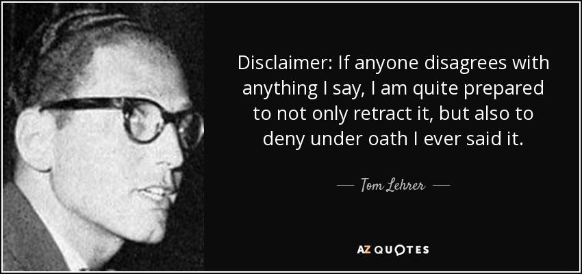 Disclaimer: If anyone disagrees with anything I say, I am quite prepared to not only retract it, but also to deny under oath I ever said it. - Tom Lehrer