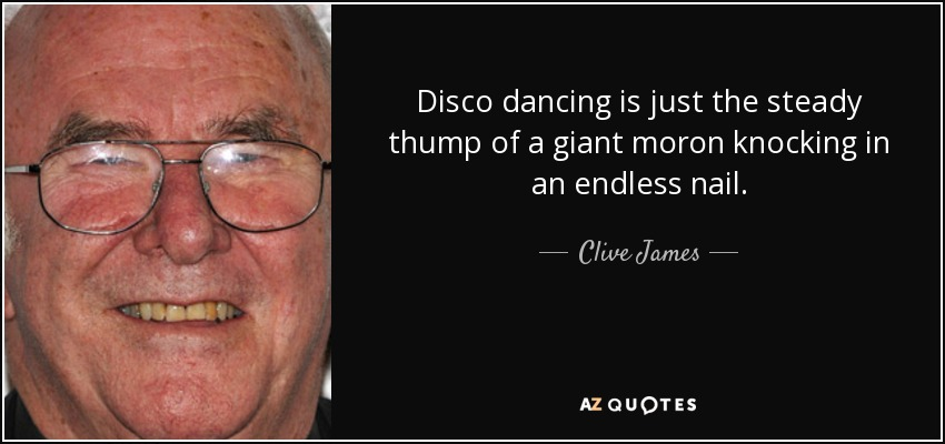 Disco dancing is just the steady thump of a giant moron knocking in an endless nail. - Clive James