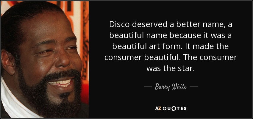 Disco deserved a better name, a beautiful name because it was a beautiful art form. It made the consumer beautiful. The consumer was the star. - Barry White