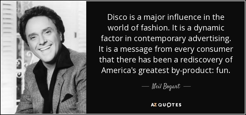 Disco is a major influence in the world of fashion. It is a dynamic factor in contemporary advertising. It is a message from every consumer that there has been a rediscovery of America's greatest by-product: fun. - Neil Bogart