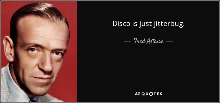 Disco is just jitterbug. - Fred Astaire