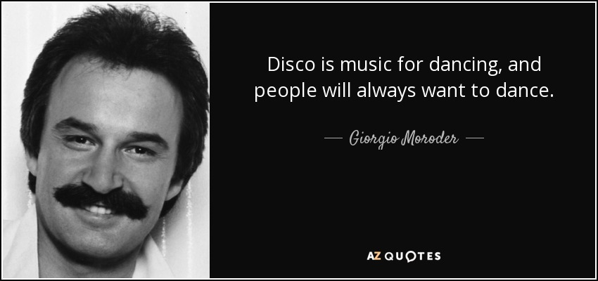 Disco is music for dancing, and people will always want to dance. - Giorgio Moroder