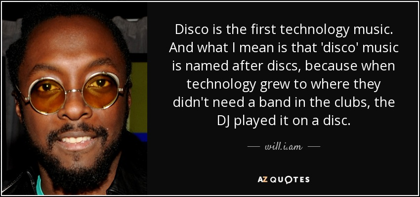 Disco is the first technology music. And what I mean is that 'disco' music is named after discs, because when technology grew to where they didn't need a band in the clubs, the DJ played it on a disc. - will.i.am