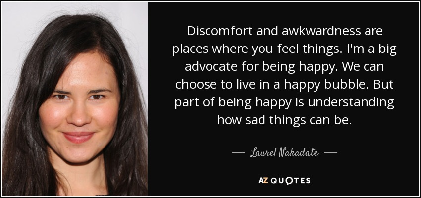 Discomfort and awkwardness are places where you feel things. I'm a big advocate for being happy. We can choose to live in a happy bubble. But part of being happy is understanding how sad things can be. - Laurel Nakadate