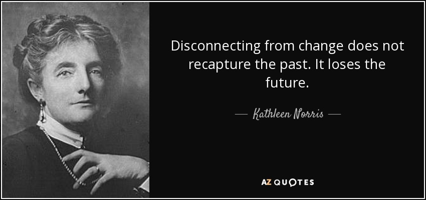 Disconnecting from change does not recapture the past. It loses the future. - Kathleen Norris