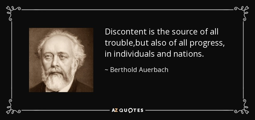 Discontent is the source of all trouble,but also of all progress, in individuals and nations. - Berthold Auerbach