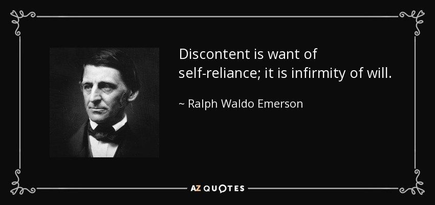 Discontent is want of self-reliance; it is infirmity of will. - Ralph Waldo Emerson