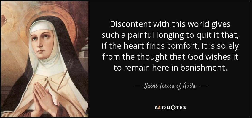 Discontent with this world gives such a painful longing to quit it that, if the heart finds comfort, it is solely from the thought that God wishes it to remain here in banishment. - Teresa of Avila