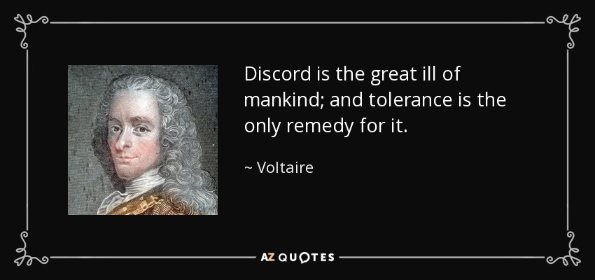 Discord is the great ill of mankind; and tolerance is the only remedy for it. - Voltaire