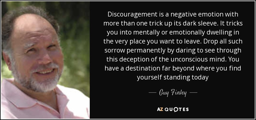 Discouragement is a negative emotion with more than one trick up its dark sleeve. It tricks you into mentally or emotionally dwelling in the very place you want to leave. Drop all such sorrow permanently by daring to see through this deception of the unconscious mind. You have a destination far beyond where you find yourself standing today - Guy Finley