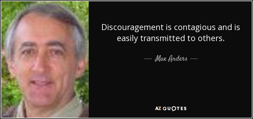 Discouragement is contagious and is easily transmitted to others. - Max Anders