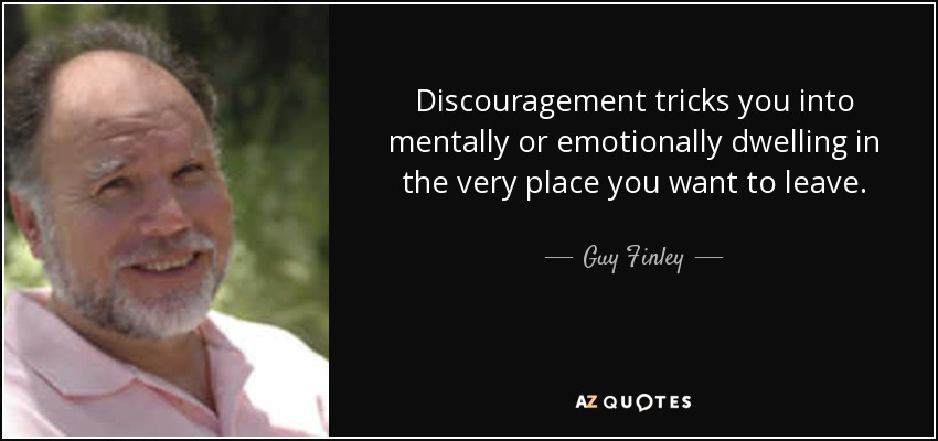 Discouragement tricks you into mentally or emotionally dwelling in the very place you want to leave. - Guy Finley