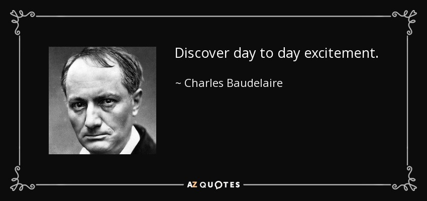 Discover day to day excitement. - Charles Baudelaire