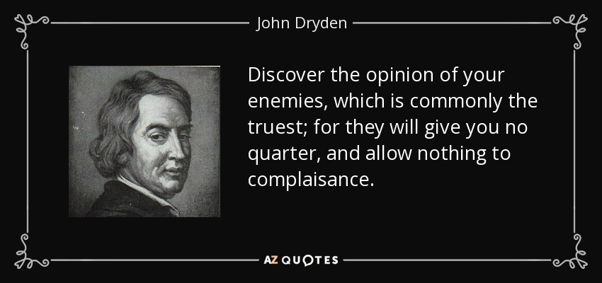 Discover the opinion of your enemies, which is commonly the truest; for they will give you no quarter, and allow nothing to complaisance. - John Dryden