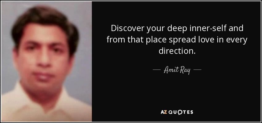 Discover your deep inner-self and from that place spread love in every direction. - Amit Ray