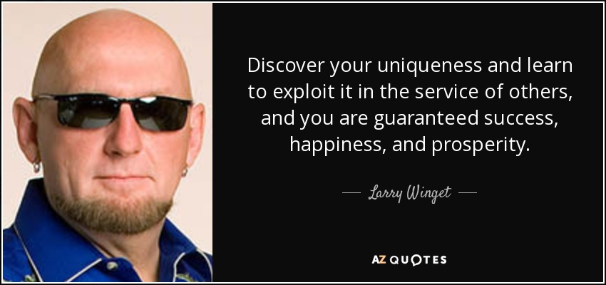 Discover your uniqueness and learn to exploit it in the service of others, and you are guaranteed success, happiness, and prosperity. - Larry Winget