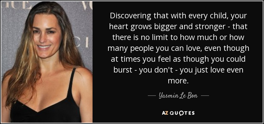 Discovering that with every child, your heart grows bigger and stronger - that there is no limit to how much or how many people you can love, even though at times you feel as though you could burst - you don't - you just love even more. - Yasmin Le Bon