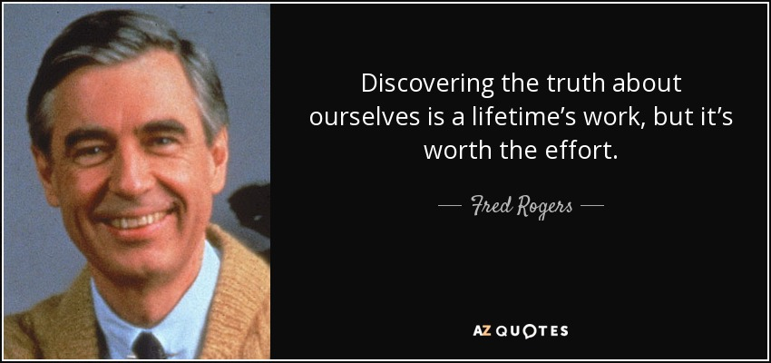 Discovering the truth about ourselves is a lifetime's work, but it's worth the effort. - Fred Rogers