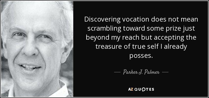 Discovering vocation does not mean scrambling toward some prize just beyond my reach but accepting the treasure of true self I already posses. - Parker J. Palmer