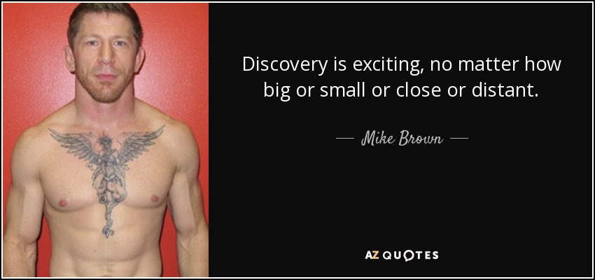 Discovery is exciting, no matter how big or small or close or distant. - Mike Brown