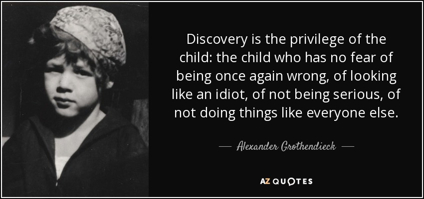 Discovery is the privilege of the child: the child who has no fear of being once again wrong, of looking like an idiot, of not being serious, of not doing things like everyone else. - Alexander Grothendieck