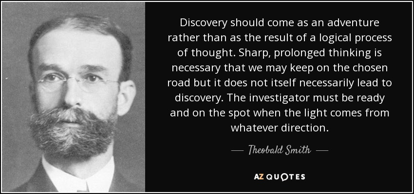 Discovery should come as an adventure rather than as the result of a logical process of thought. Sharp, prolonged thinking is necessary that we may keep on the chosen road but it does not itself necessarily lead to discovery. The investigator must be ready and on the spot when the light comes from whatever direction. - Theobald Smith