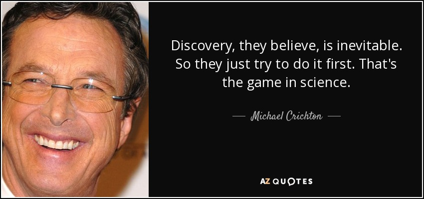 Discovery, they believe, is inevitable. So they just try to do it first. That's the game in science. - Michael Crichton