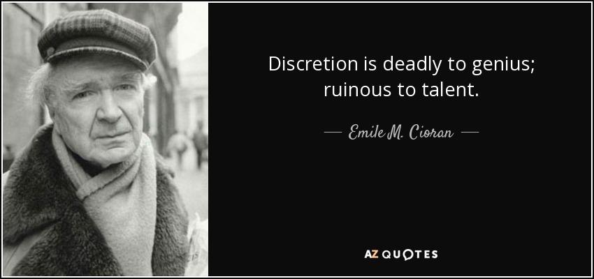 Discretion is deadly to genius; ruinous to talent. - Emile M. Cioran