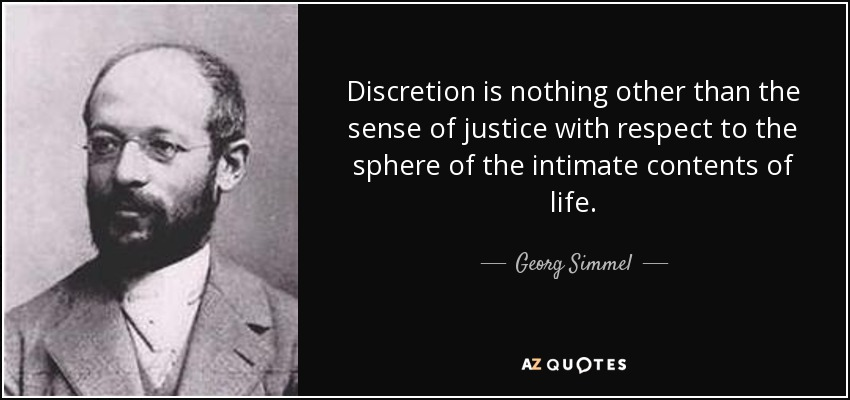 Discretion is nothing other than the sense of justice with respect to the sphere of the intimate contents of life. - Georg Simmel
