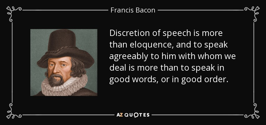 Discretion of speech is more than eloquence, and to speak agreeably to him with whom we deal is more than to speak in good words, or in good order. - Francis Bacon