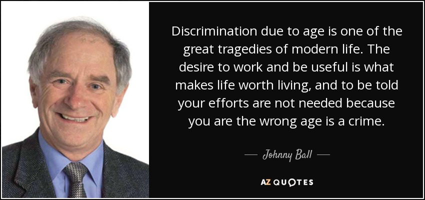 Discrimination due to age is one of the great tragedies of modern life. The desire to work and be useful is what makes life worth living, and to be told your efforts are not needed because you are the wrong age is a crime. - Johnny Ball