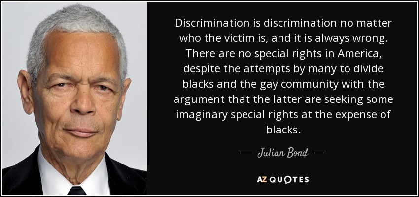 Discrimination is discrimination no matter who the victim is, and it is always wrong. There are no special rights in America, despite the attempts by many to divide blacks and the gay community with the argument that the latter are seeking some imaginary special rights at the expense of blacks. - Julian Bond