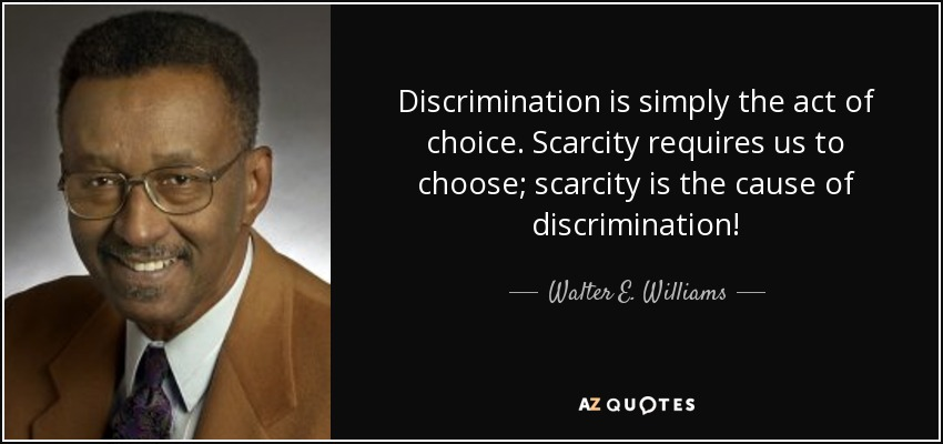 Discrimination is simply the act of choice. Scarcity requires us to choose; scarcity is the cause of discrimination! - Walter E. Williams