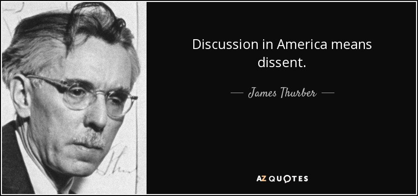 Discussion in America means dissent. - James Thurber