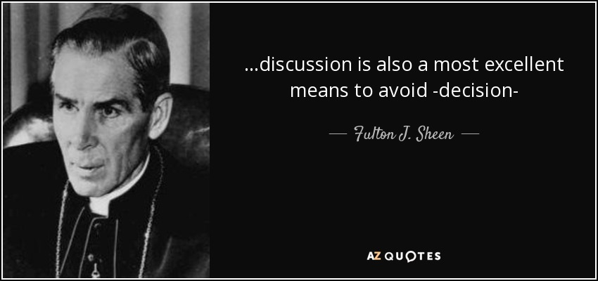 ...discussion is also a most excellent means to avoid -decision- - Fulton J. Sheen