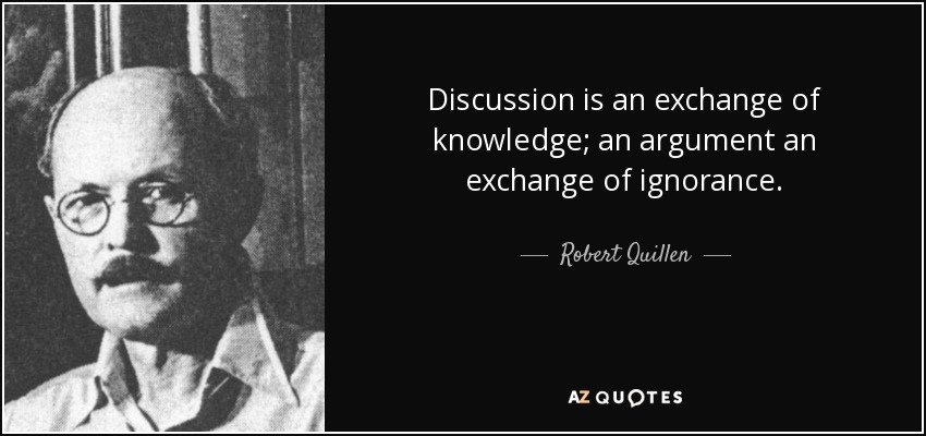 Discussion is an exchange of knowledge; an argument an exchange of ignorance. - Robert Quillen