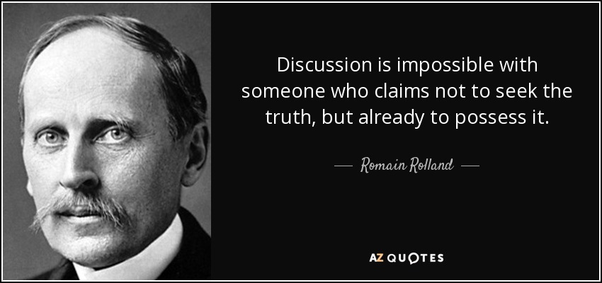 Discussion is impossible with someone who claims not to seek the truth, but already to possess it. - Romain Rolland