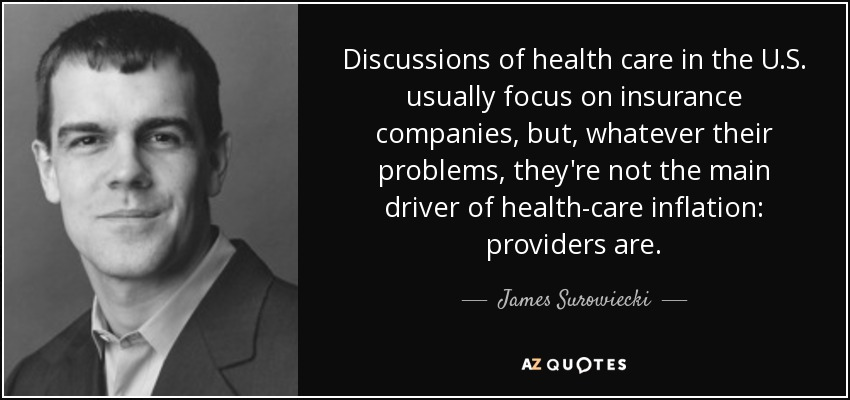 Discussions of health care in the U.S. usually focus on insurance companies, but, whatever their problems, they're not the main driver of health-care inflation: providers are. - James Surowiecki