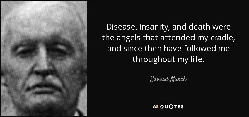 Disease, insanity, and death were the angels that attended my cradle, and since then have followed me throughout my life. - Edvard Munch