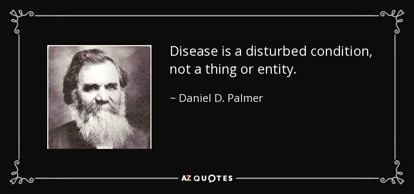 Disease is a disturbed condition, not a thing or entity. - Daniel D. Palmer