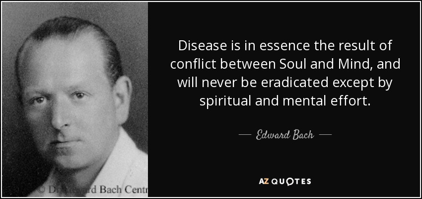Disease is in essence the result of conflict between Soul and Mind, and will never be eradicated except by spiritual and mental effort. - Edward Bach