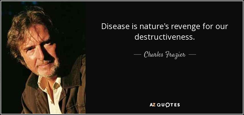 Disease is nature's revenge for our destructiveness. - Charles Frazier